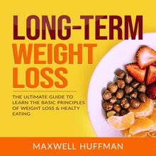 Long-Term Weight Loss: The Ultimate Guide to Learn The Basic Principles of Weight Loss & Healty Eating