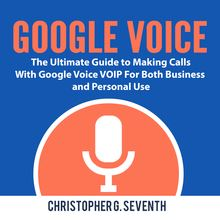 Google Voice: The Ultimate Guide to Making Calls With Google Voice VOIP For Both Business and Personal Use