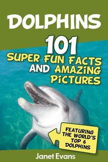 Dolphins: 101 Fun Facts & Amazing Pictures (Featuring The World