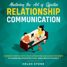 Mastering the Art of Effective Relationship Communication  Connect Deeply with Your Loved One and Learn the Steps to Communicate Effectively and Create Intimacy