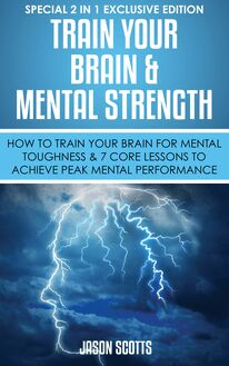 Train Your Brain & Mental Strength : How to Train Your Brain for Mental Toughness & 7 Core Lessons to Achieve Peak Mental Performance