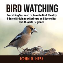 Bird Watching: Everything You Need to Know to Find, Identify & Enjoy Birds in Your Backyard and Beyond for The Absolute Beginner