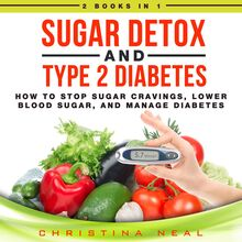 Sugar Detox and Type 2 Diabetes: 2 Books in 1: How to Stop Sugar Cravings, Lower Blood Sugar, and Manage Diabetes