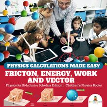 Physics Calculations Made Easy : Friction, Energy, Work and Vector | Physics for Kids Junior Scholars Edition | Children
