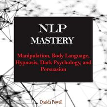 NLP MASTERY: Manipulation, Body Language, Hypnosis, Dark Psychology, and Persuasion