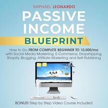 Passive Income Blueprint: How To Go From Complete Beginner To 10000/Mo With Social Media Marketing, ECommerce, Dropshipping, Shopify, Blogging, Affiliate Marketing And SelfPublishing