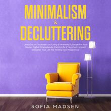 Minimalism & Decluttering: Learn Secret Strategies on Living a Minimalist Lifestyle for Your House, Digital Whereabouts, Family Life & Your Own Mindset! Declutter Your Life for Finding Inner Happiness
