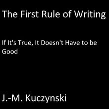 The First Rule of Writing: If it is True, It does not have to be Good