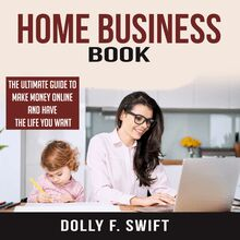 Home Business Book: The Ultimate Guide To Make Money Online and Have the Life You Want