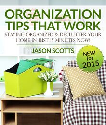 Organization Tips That Work: Staying Organized and Declutter Your Home In Just 15 Minutes Now