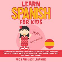 Learn Spanish for Kids: Learning Spanish for Children & Beginners Has Never Been Easier Before! Have Fun Whilst Learning Fantastic Exercises for Accurate Pronunciations, Daily Used Phrases, & Vocabulary!
