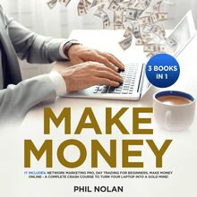 Make Money 3 Books in 1: It includes: Network Marketing Pro, Day Trading for Beginners, Make Money Online - A Complete Crash Course to turn your Laptop into a Gold Mine!