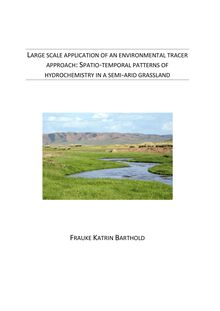 Large scale application of an environmental tracer approach [Elektronische Ressource] : spatio-temporal patterns of hydrochemistry in a semi-arid grassland / Frauke Katrin Barthold