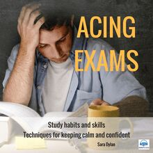 Acing Exams. Study habits and skills Techniques for keeping calm and confident