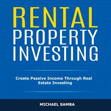 Rental Property Investing: Create Passive Income Through Real Estate Investing