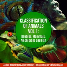 Classification of Animals Vol 1 : Reptiles, Mammals, Amphibians and Fish | Animal Book for Kids Junior Scholars Edition | Children