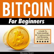 Bitcoin For Beginners: A Guide To Understanding Btc Cryptocurrency And Becoming A Crypto Expert